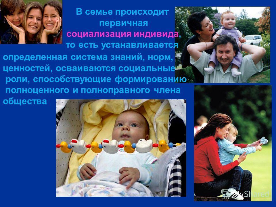 В семье происходит первичная социализация индивида, то есть устанавливается определенная система знаний, норм, ценностей, осваиваются социальные роли, способствующие формированию полноценного и полноправного члена общества