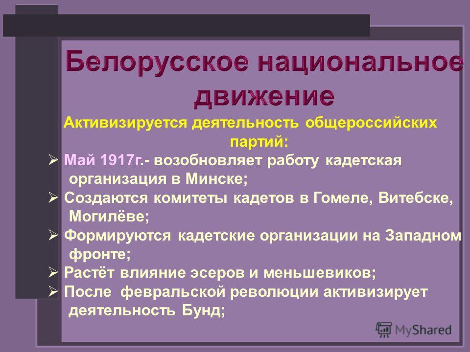 Активизируется деятельность общероссийских партий: Май 1917г.- возобновляет работу кадетская организация в Минске; Создаются комитеты кадетов в Гомеле, Витебске, Могилёве; Формируются кадетские организации на Западном фронте; Растёт влияние эсеров и