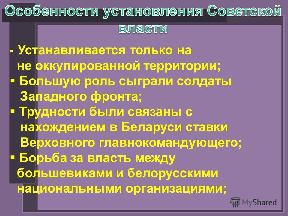 Устанавливается только на не оккупированной территории; Большую роль сыграли солдаты Западного фронта; Трудности были связаны с нахождением в Беларуси ставки Верховного главнокомандующего; Борьба за власть между большевиками и белорусскими национальн