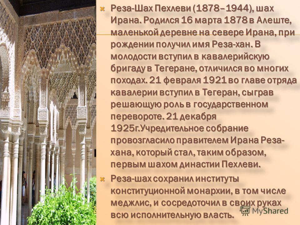 Реза-Шах Пехлеви (1878–1944), шах Ирана. Родился 16 марта 1878 в Алеште, маленькой деревне на севере Ирана, при рождении получил имя Реза-хан. В молодости вступил в кавалерийскую бригаду в Тегеране, отличился во многих походах. 21 февраля 1921 во гла