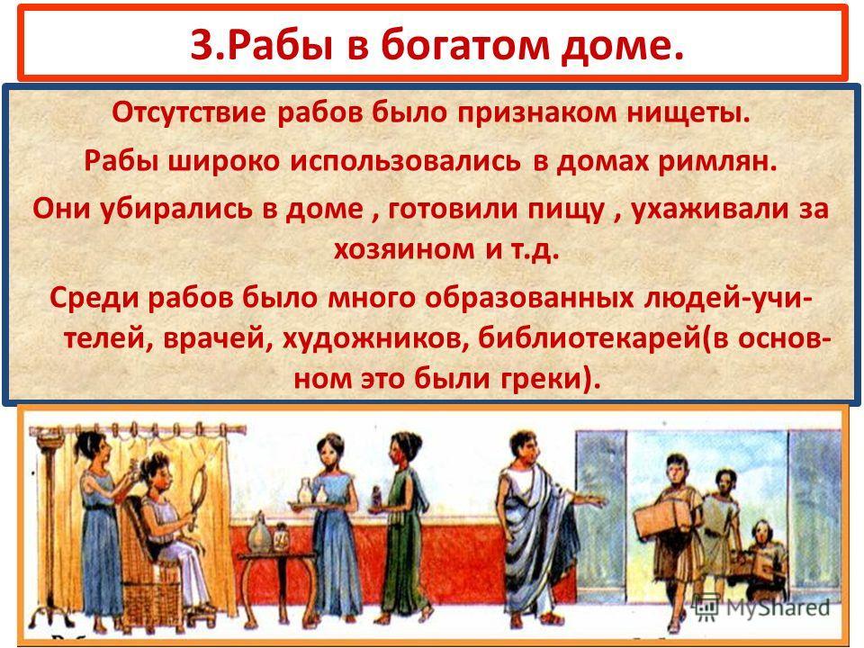 3.Рабы в богатом доме. Отсутствие рабов было признаком нищеты. Рабы широко использовались в домах римлян. Они убирались в доме, готовили пищу, ухаживали за хозяином и т.д. Среди рабов было много образованных людей-учи- телей, врачей, художников, библ