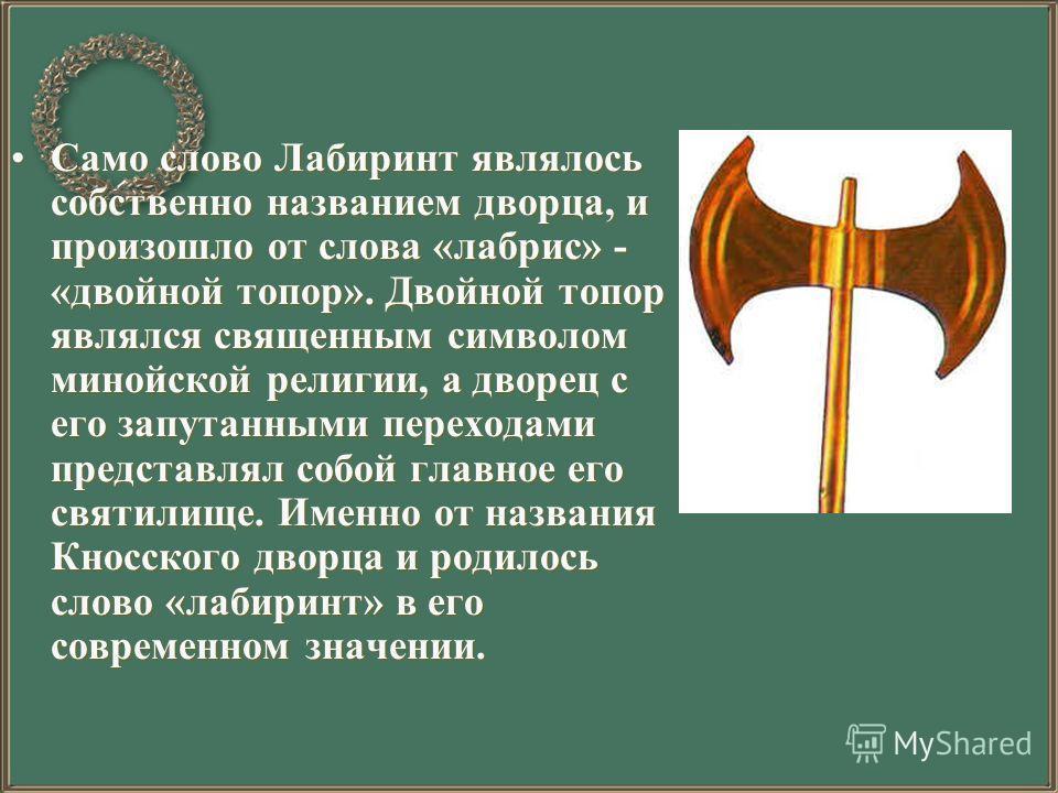 Само слово Лабиринт являлось собственно названием дворца, и произошло от слова «лабрис» - «двойной топор». Двойной топор являлся священным символом минойской религии, а дворец с его запутанными переходами представлял собой главное его святилище. Имен