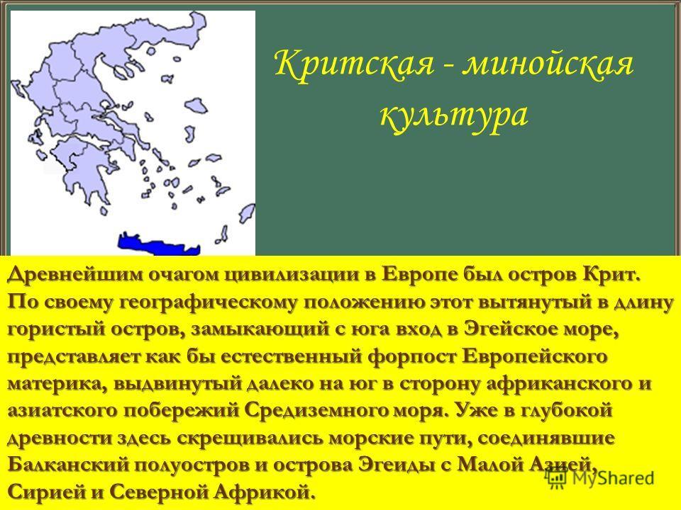Критская - минойская культура Древнейшим очагом цивилизации в Европе был остров Крит. По своему географическому положению этот вытянутый в длину гористый остров, замыкающий с юга вход в Эгейское море, представляет как бы естественный форпост Европейс