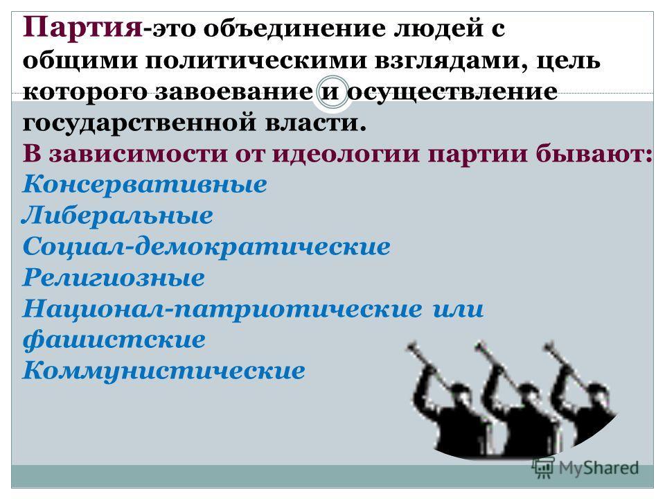 Партия -это объединение людей с общими политическими взглядами, цель которого завоевание и осуществление государственной власти. В зависимости от идеологии партии бывают: Консервативные Либеральные Социал-демократические Религиозные Национал-патриоти