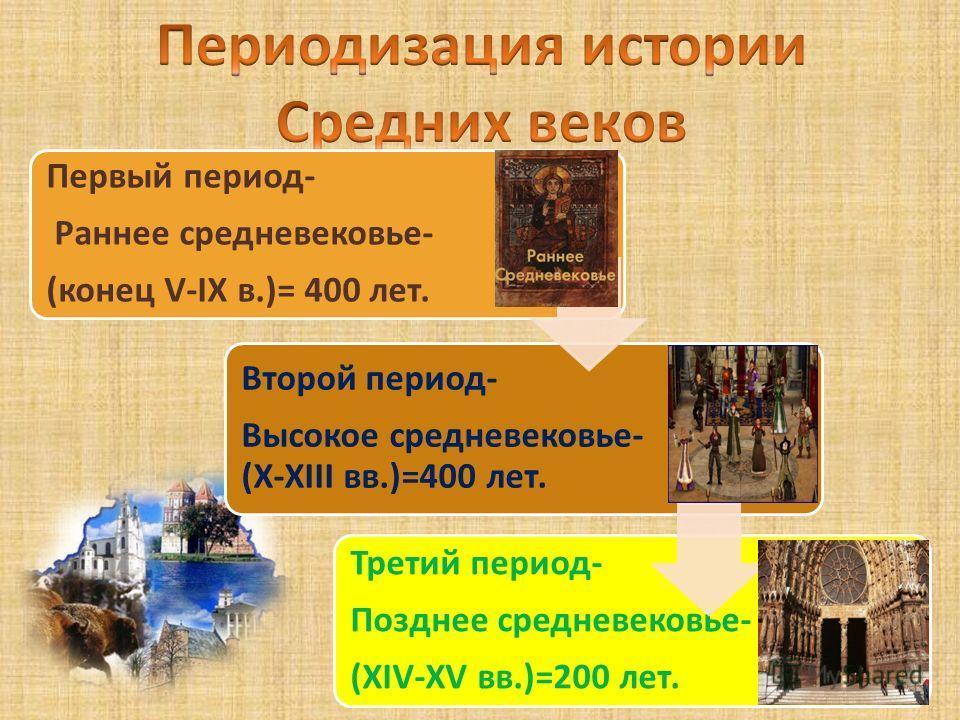 Первый период- Раннее средневековье- (конец V-IX в.)= 400 лет. Второй период- Высокое средневековье- (Х-XIII вв.)=400 лет. Третий период- Позднее средневековье- (XIV-XV вв.)=200 лет.