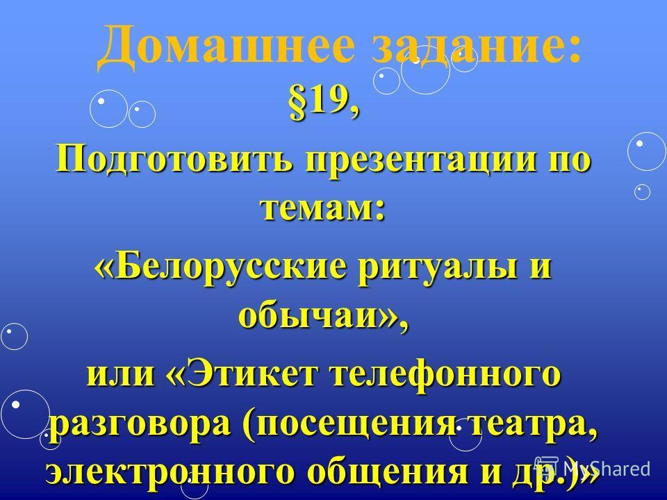 Домашнее задание:§19, Подготовить презентации по темам: «Белорусские ритуалы и обычаи», или «Этикет телефонного разговора (посещения театра, электронного общения и др.)»
