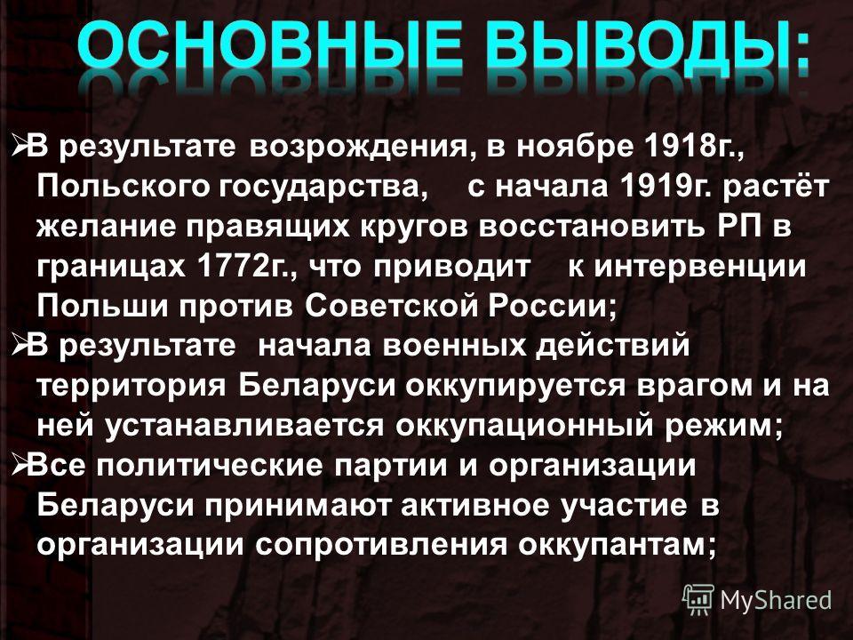 В результате возрождения, в ноябре 1918г., Польского государства, с начала 1919г. растёт желание правящих кругов восстановить РП в границах 1772г., что приводит к интервенции Польши против Советской России; В результате начала военных действий террит