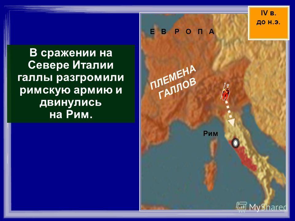Е В Р О П А ПЛЕМЕНА ГАЛЛОВ Рим В сражении на Севере Италии галлы разгромили римскую армию и двинулись на Рим. IV в. до н.э.