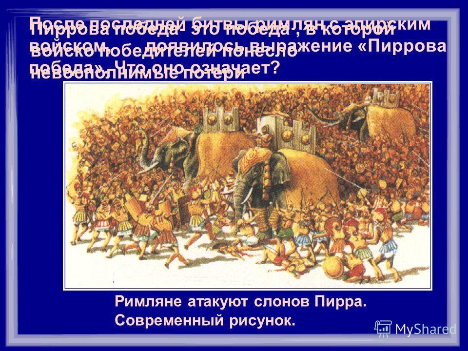 Римляне атакуют слонов Пирра. Современный рисунок. После последней битвы римлян с эпирским войском, появилось выражение «Пиррова победа». Что оно означает? Пиррова победа- это победа, в которой войско победителей понесло невосполнимые потери