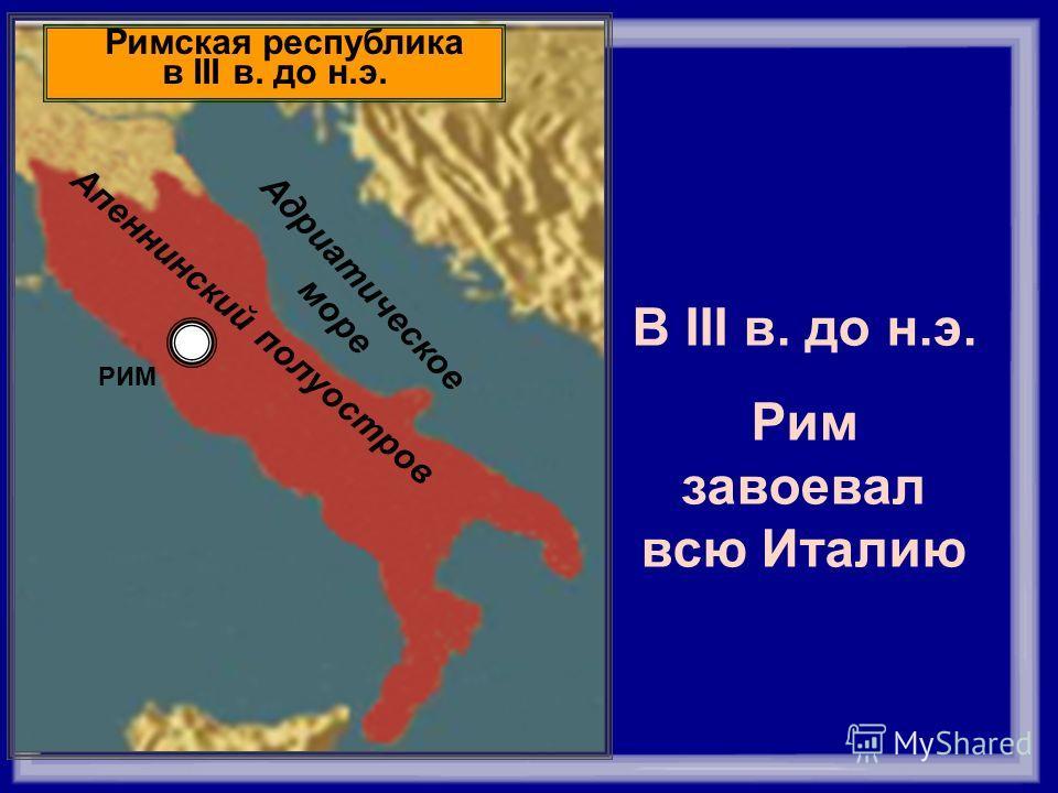 Тирренское море РИМ Адриатическое море Апеннинский полуостров Римская республика в III в. до н.э. В III в. до н.э. Рим завоевал всю Италию