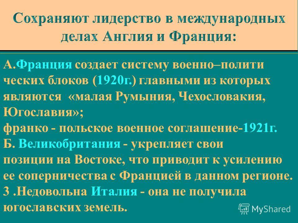 А.Франция создает систему военно–полити ческих блоков (1920г.) главными из которых являются «малая Румыния, Чехословакия, Югославия»; франко - польское военное соглашение-1921г. Б. Великобритания - укрепляет свои позиции на Востоке, что приводит к ус