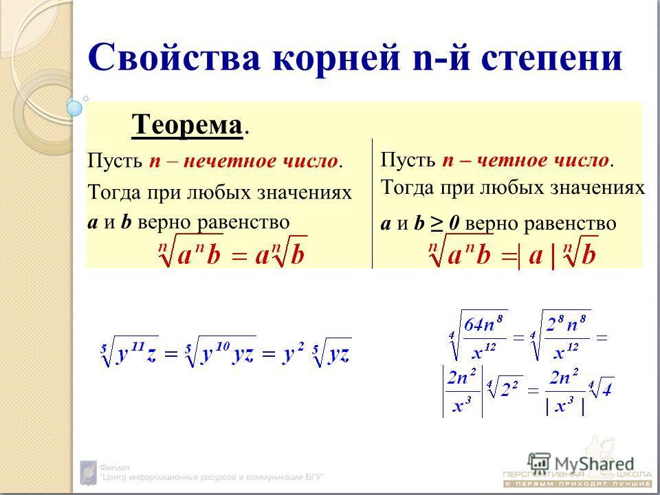 Свойства корней n-й степени Теорема. Пусть n – нечетное число. Тогда при любых значениях а и b верно равенство Пусть n – четное число. Тогда при любых значениях а и b 0 верно равенство