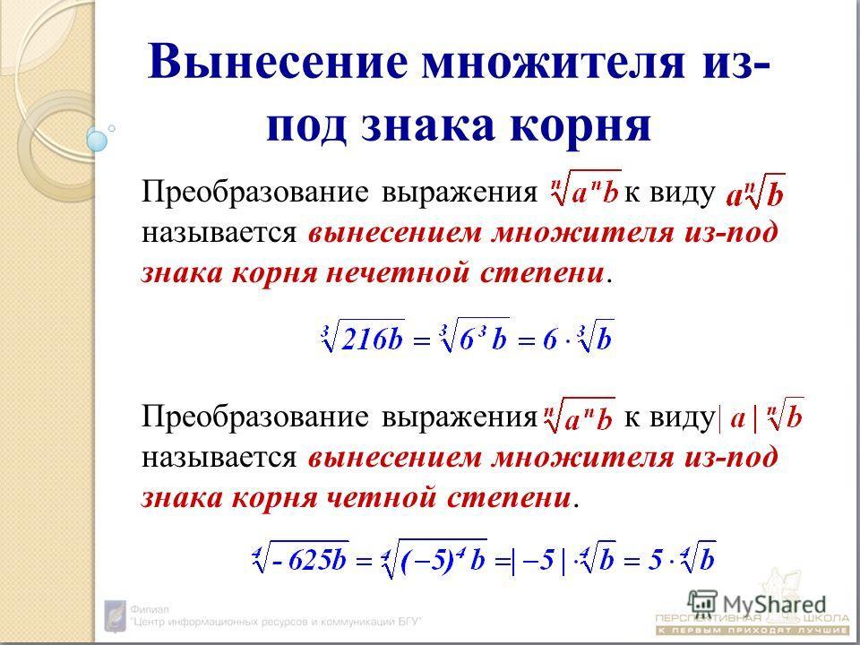 Вынесение множителя из- под знака корня Преобразование выражения к виду называется вынесением множителя из-под знака корня нечетной степени. Преобразование выражения к виду называется вынесением множителя из-под знака корня четной степени.