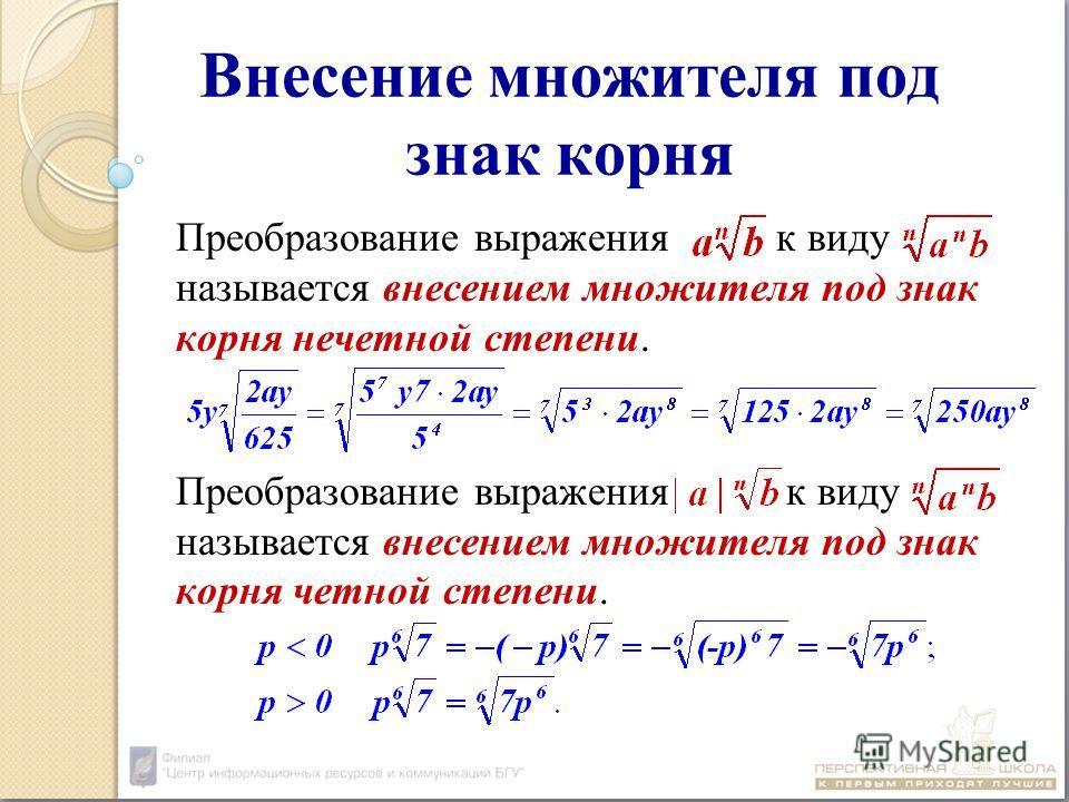 Внесение множителя под знак корня Преобразование выражения к виду называется внесением множителя под знак корня нечетной степени. Преобразование выражения к виду называется внесением множителя под знак корня четной степени.