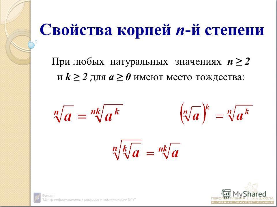 Свойства корней n-й степени При любых натуральных значениях n 2 и k 2 для а 0 имеют место тождества: