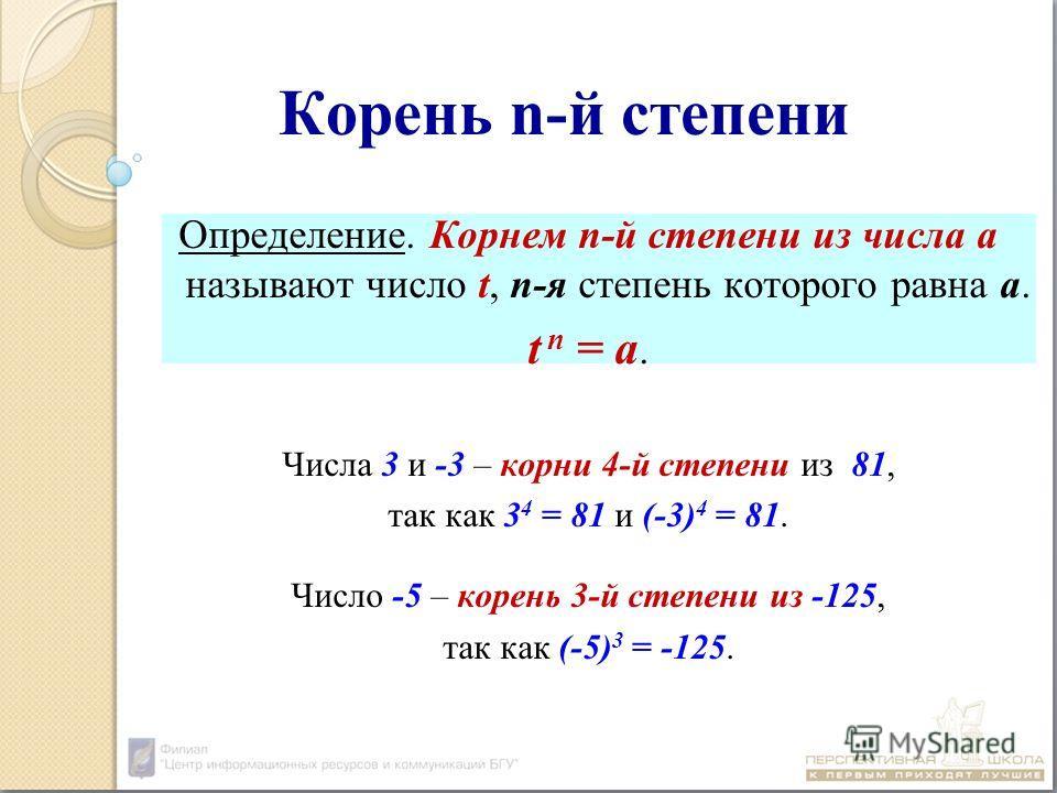 Корень n-й степени Определение. Корнем n-й степени из числа а называют число t, n-я степень которого равна а. t n = a. Числа 3 и -3 – корни 4-й степени из 81, так как 3 4 = 81 и (-3) 4 = 81. Число -5 – корень 3-й степени из -125, так как (-5) 3 = -12