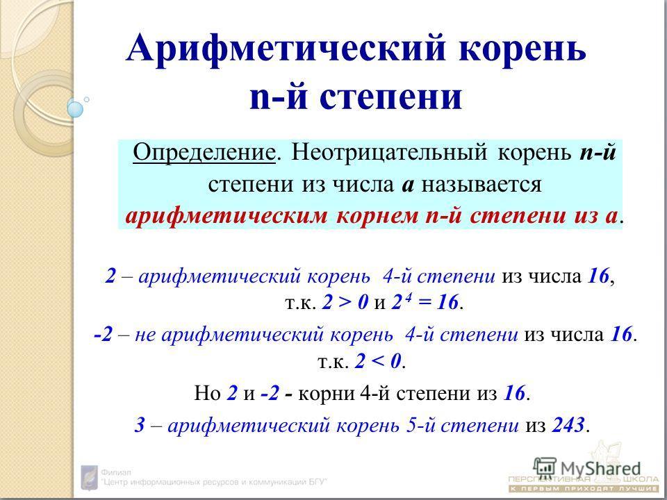 Арифметический корень n-й степени Определение. Неотрицательный корень n-й степени из числа а называется арифметическим корнем n-й степени из а. 2 – арифметический корень 4-й степени из числа 16, т.к. 2 > 0 и 2 4 = 16. -2 – не арифметический корень 4-