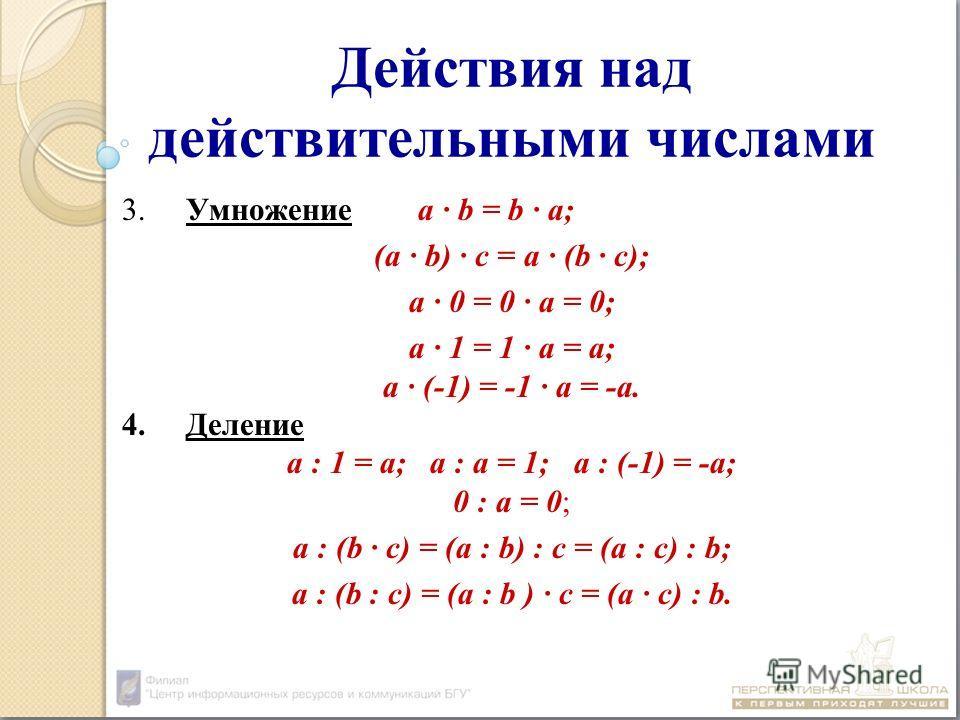Действия над действительными числами 3.Умножение a b = b a; (a b) c = a (b c); a 0 = 0 a = 0; a 1 = 1 a = а; a (-1) = -1 a = -а. 4.Деление a : 1 = a; a : a = 1; a : (-1) = -a; 0 : a = 0; a : (b c) = (a : b) : c = (a : c) : b; a : (b : c) = (a : b ) c