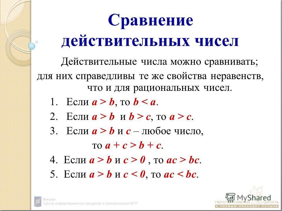 Сравнение действительных чисел Действительные числа можно сравнивать; для них справедливы те же свойства неравенств, что и для рациональных чисел. 1.Если а > b, то b < а. 2.Eсли а > b и b > c, то а > c. 3.Если а > b и с – любое число, то а + с > b +