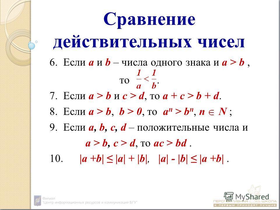 Сравнение действительных чисел 6. Если а и b – числа одного знака и а > b, то. 7. Если а > b и с > d, то а + с > b + d. 8. Если а > b, b > 0, то а n > b n, n N ; 9. Если а, b, с, d – положительные числа и а > b, с > d, то ас > bd. 10. |а +b| |a| + |b
