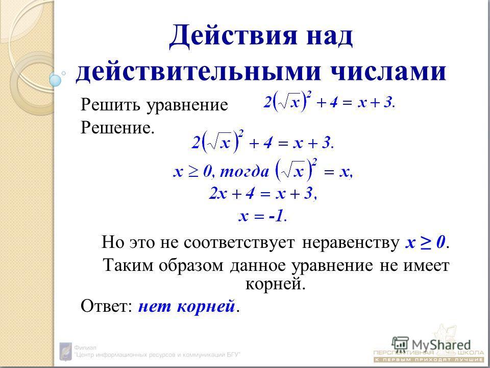 Действия над действительными числами Решить уравнение Решение. Но это не соответствует неравенству х 0. Таким образом данное уравнение не имеет корней. Ответ: нет корней.