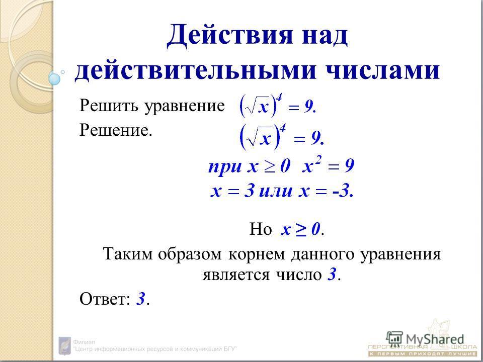 Действия над действительными числами Решить уравнение Решение. Но х 0. Таким образом корнем данного уравнения является число 3. Ответ: 3.