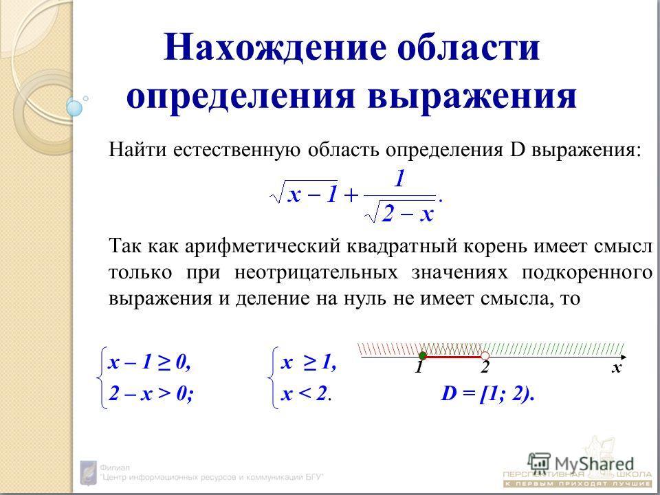 Нахождение области определения выражения Найти естественную область определения D выражения: Так как арифметический квадратный корень имеет смысл только при неотрицательных значениях подкоренного выражения и деление на нуль не имеет смысла, то х – 1
