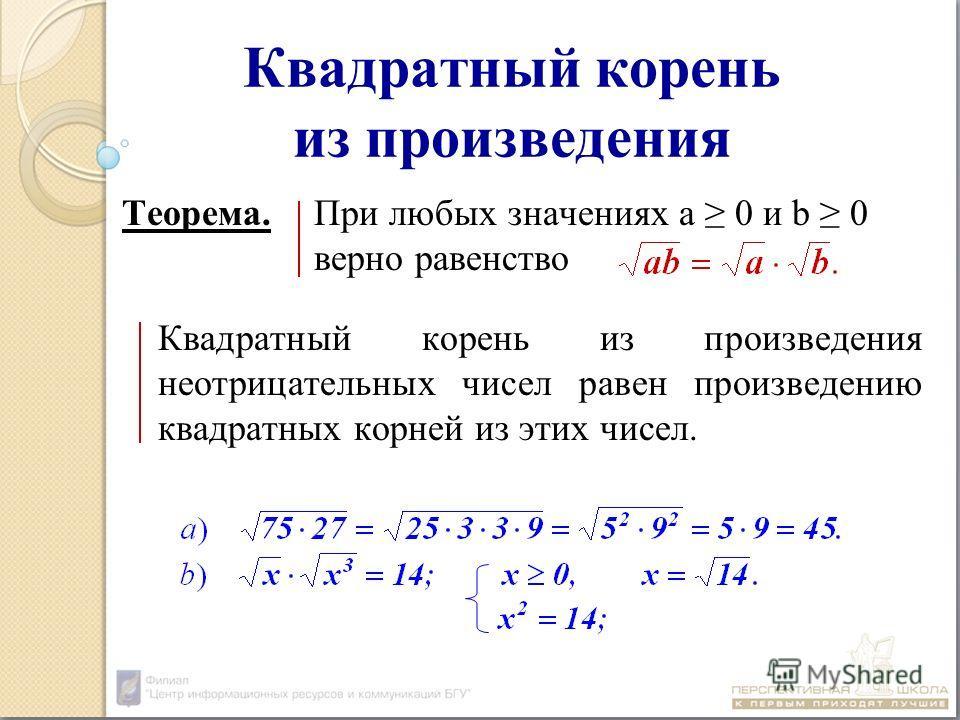 Квадратный корень из произведения Теорема.При любых значениях а 0 и b 0 верно равенство Квадратный корень из произведения неотрицательных чисел равен произведению квадратных корней из этих чисел.