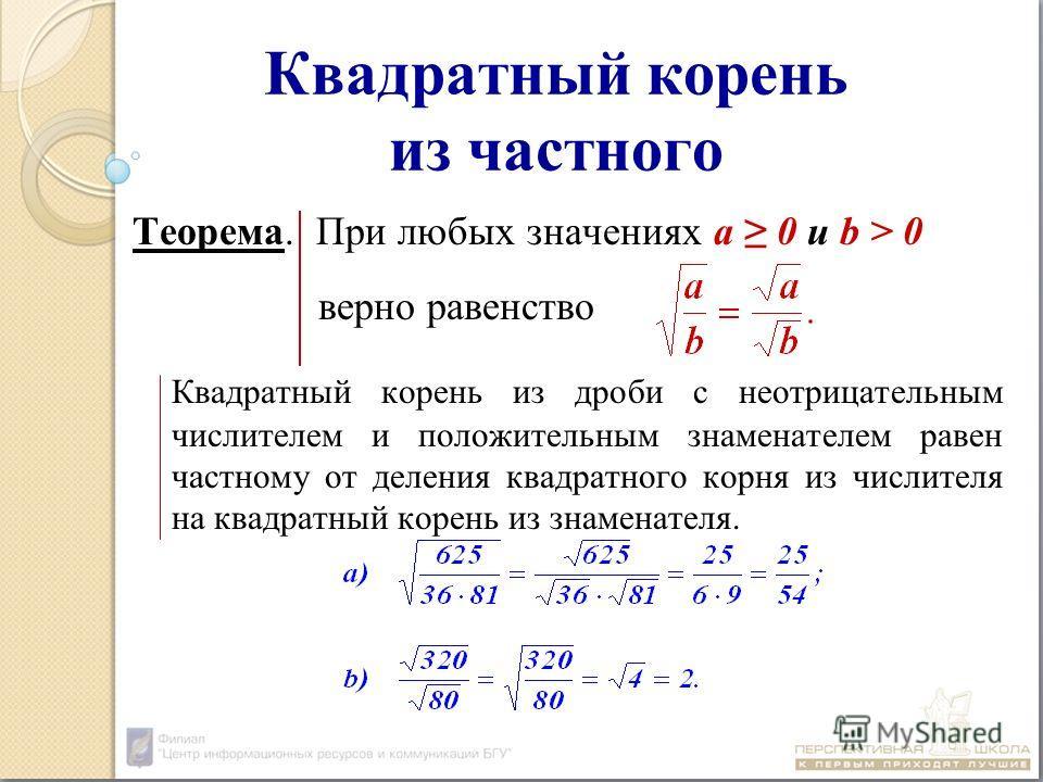 Квадратный корень из частного Теорема. При любых значениях а 0 и b > 0 верно равенство Квадратный корень из дроби с неотрицательным числителем и положительным знаменателем равен частному от деления квадратного корня из числителя на квадратный корень