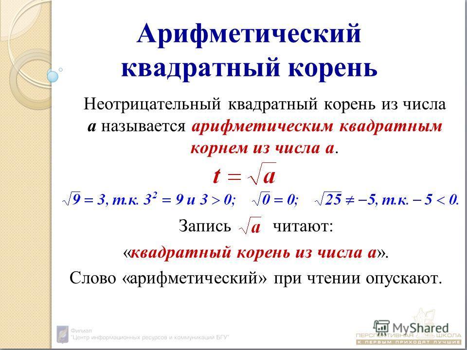 Арифметический квадратный корень Неотрицательный квадратный корень из числа а называется арифметическим квадратным корнем из числа а. Запись читают: «квадратный корень из числа а». Слово «арифметический» при чтении опускают.