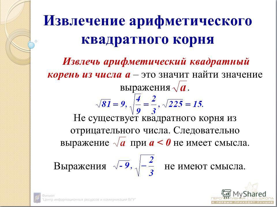 Извлечение арифметического квадратного корня Извлечь арифметический квадратный корень из числа а – это значит найти значение выражения. Не существует квадратного корня из отрицательного числа. Следовательно выражение при а < 0 не имеет смысла. Выраже