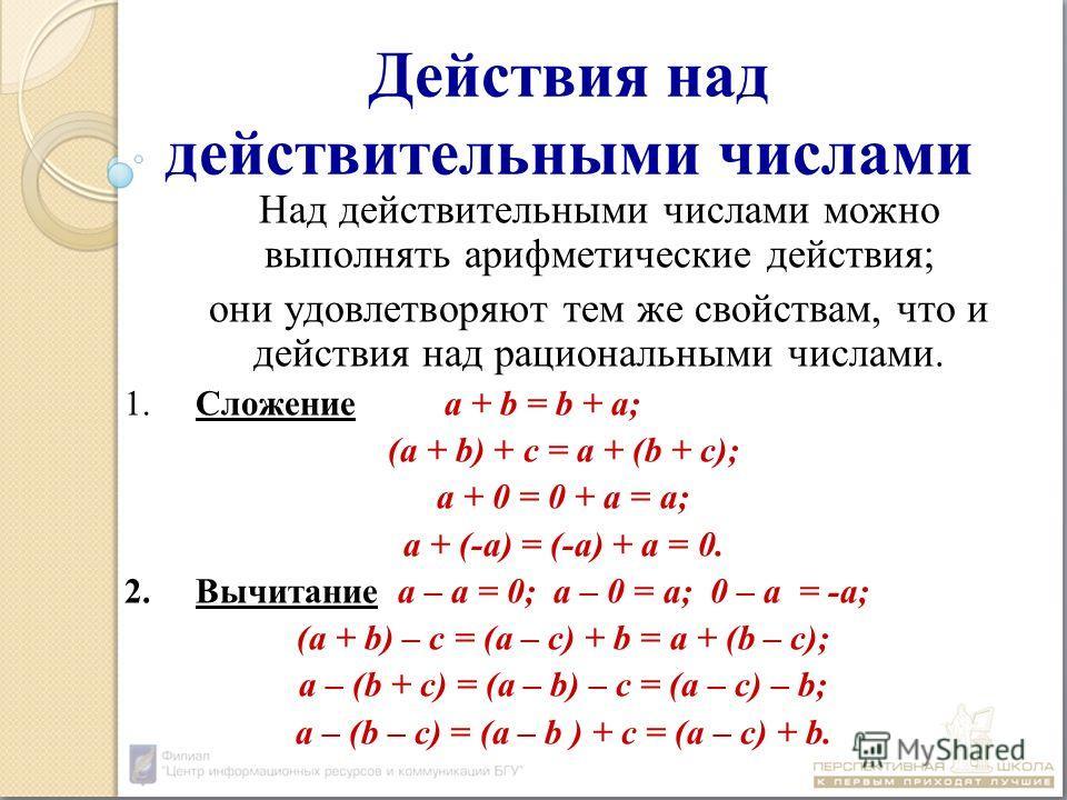 Действия над действительными числами Над действительными числами можно выполнять арифметические действия; они удовлетворяют тем же свойствам, что и действия над рациональными числами. 1.Сложениеa + b = b + a; (a + b) + c = a + (b + c); a + 0 = 0 + a
