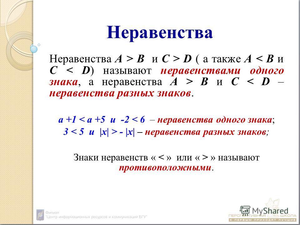 Неравенства Неравенства А > В и С > D ( а также А В и С < D – неравенства разных знаков. а +1 < а +5 и -2 < 6 – неравенства одного знака; 3 - |х| – неравенства разных знаков; Знаки неравенств « » называют противоположными.