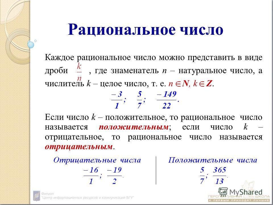 Рациональное число Каждое рациональное число можно представить в виде дроби, где знаменатель n – натуральное число, а числитель k – целое число, т. е. n N, k Z. Если число k – положительное, то рациональное число называется положительным; если число