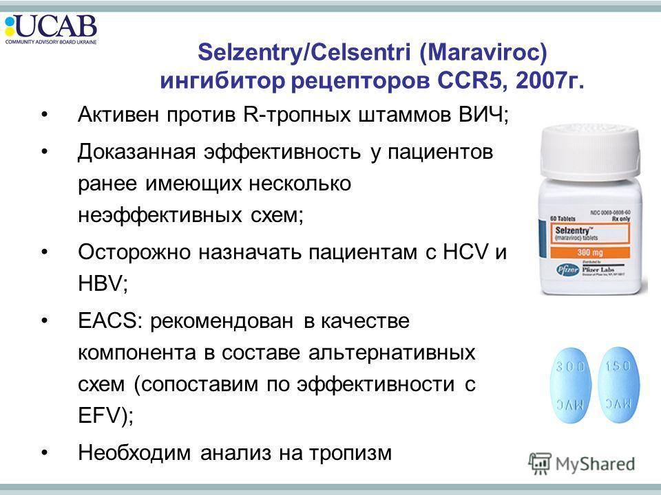 Selzentry/Celsentri (Maraviroc) ингибитор рецепторов CCR5, 2007г. Активен против R-тропных штаммов ВИЧ; Доказанная эффективность у пациентов ранее имеющих несколько неэффективных схем; Осторожно назначать пациентам с HCV и HBV; EACS: рекомендован в к