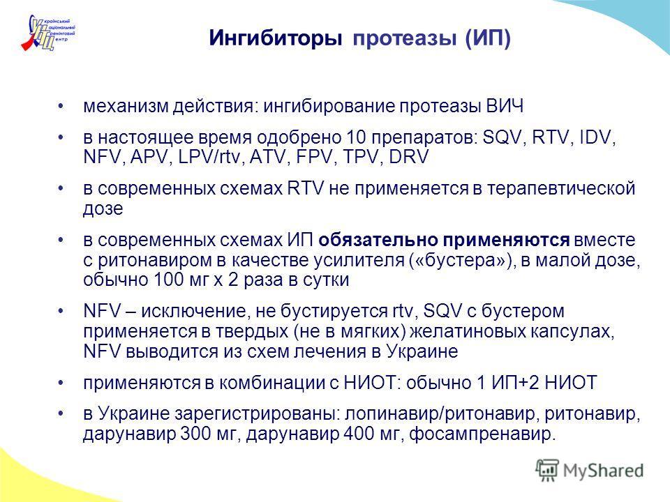 Ингибиторы протеазы (ИП) механизм действия: ингибирование протеазы ВИЧ в настоящее время одобрено 10 препаратов: SQV, RTV, IDV, NFV, APV, LPV/rtv, ATV, FPV, TPV, DRV в современных схемах RTV не применяется в терапевтической дозе в современных схемах