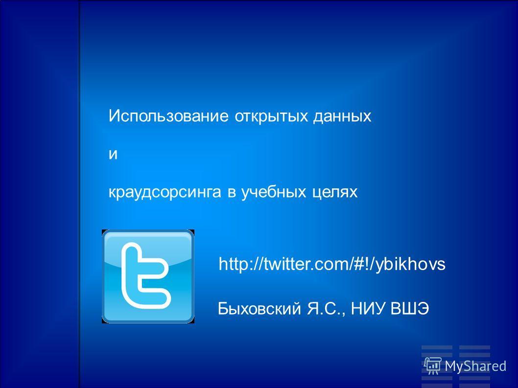 Использование открытых данных и краудсорсинга в учебных целях Быховский Я.С., НИУ ВШЭ http://twitter.com/#!/ybikhovs