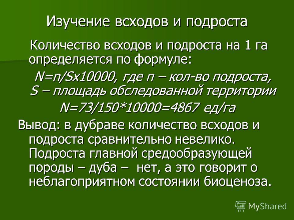 Изучение всходов и подроста Количество всходов и подроста на 1 га определяется по формуле: Количество всходов и подроста на 1 га определяется по формуле: N=n/Sx10000, где п – кол-во подроста, S – площадь обследованной территории N=73/150*10000=4867 е