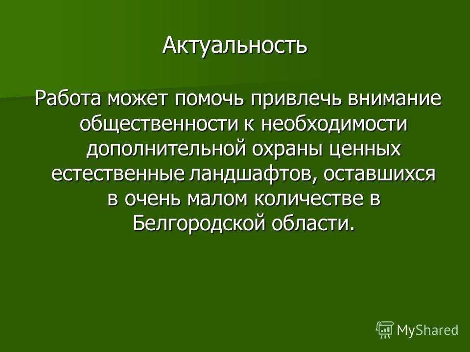 Актуальность Работа может помочь привлечь внимание общественности к необходимости дополнительной охраны ценных естественные ландшафтов, оставшихся в очень малом количестве в Белгородской области. Работа может помочь привлечь внимание общественности к