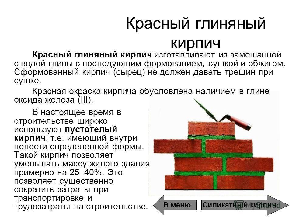 Красный глиняный кирпич В настоящее время в строительстве широко используют пустотелый кирпич, т.е. имеющий внутри полости определенной формы. Такой кирпич позволяет уменьшать массу жилого здания примерно на 25–40%. Это позволяет существенно сократит