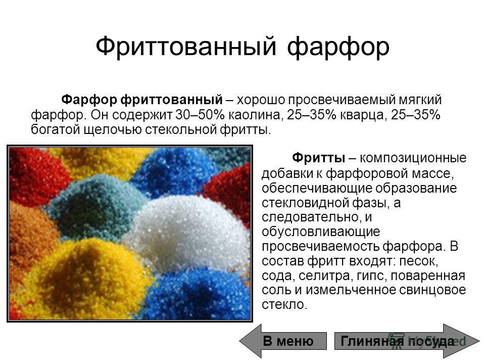 Фритты – композиционные добавки к фарфоровой массе, обеспечивающие образование стекловидной фазы, а следовательно, и обусловливающие просвечиваемость фарфора. В состав фритт входят: песок, сода, селитра, гипс, поваренная соль и измельченное свинцовое