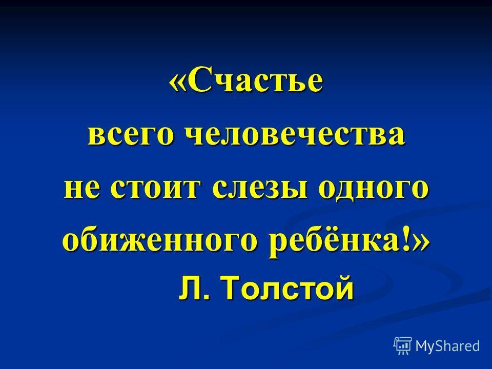 «Счастье всего человечества не стоит слезы одного обиженного ребёнка!» Л. Толстой Л. Толстой