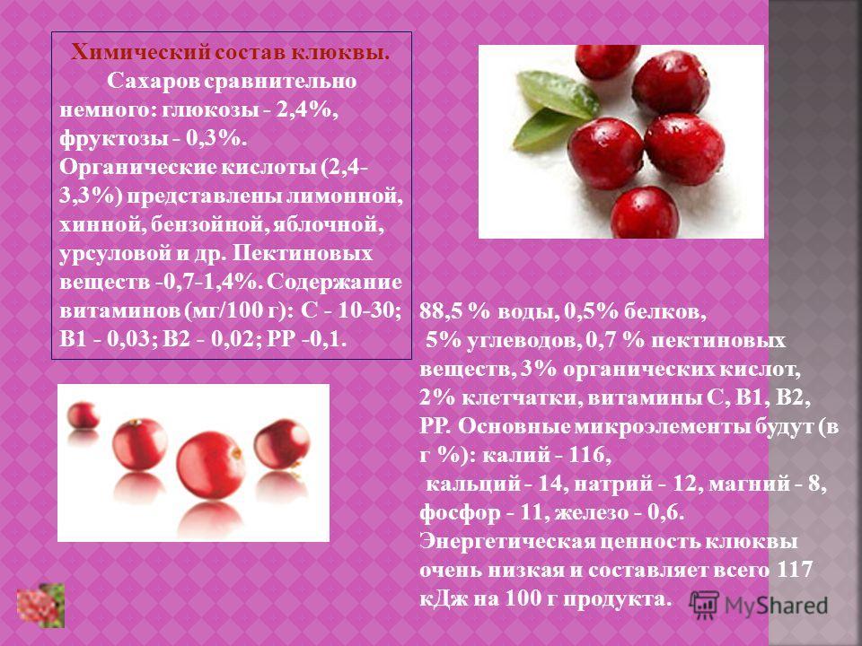 Химический состав клюквы. Сахаров сравнительно немного: глюкозы - 2,4%, фруктозы - 0,3%. Органические кислоты (2,4- 3,3%) представлены лимонной, хинной, бензойной, яблочной, урсуловой и др. Пектиновых веществ -0,7-1,4%. Содержание витаминов (мг/100 г