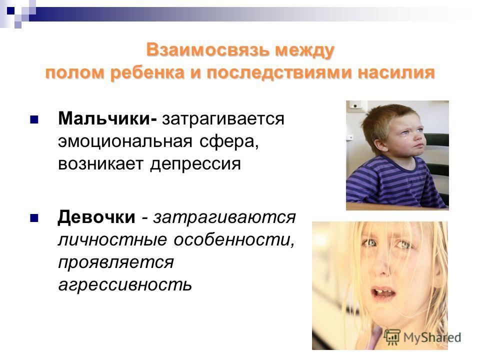 Взаимосвязь между полом ребенка и последствиями насилия Мальчики- затрагивается эмоциональная сфера, возникает депрессия Девочки - затрагиваются личностные особенности, проявляется агрессивность