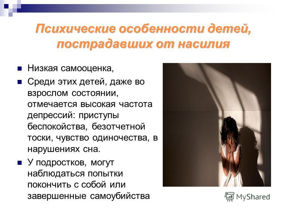 Психические особенности детей, пострадавших от насилия Низкая самооценка, Среди этих детей, даже во взрослом состоянии, отмечается высокая частота депрессий: приступы беспокойства, безотчетной тоски, чувство одиночества, в нарушениях сна. У подростко