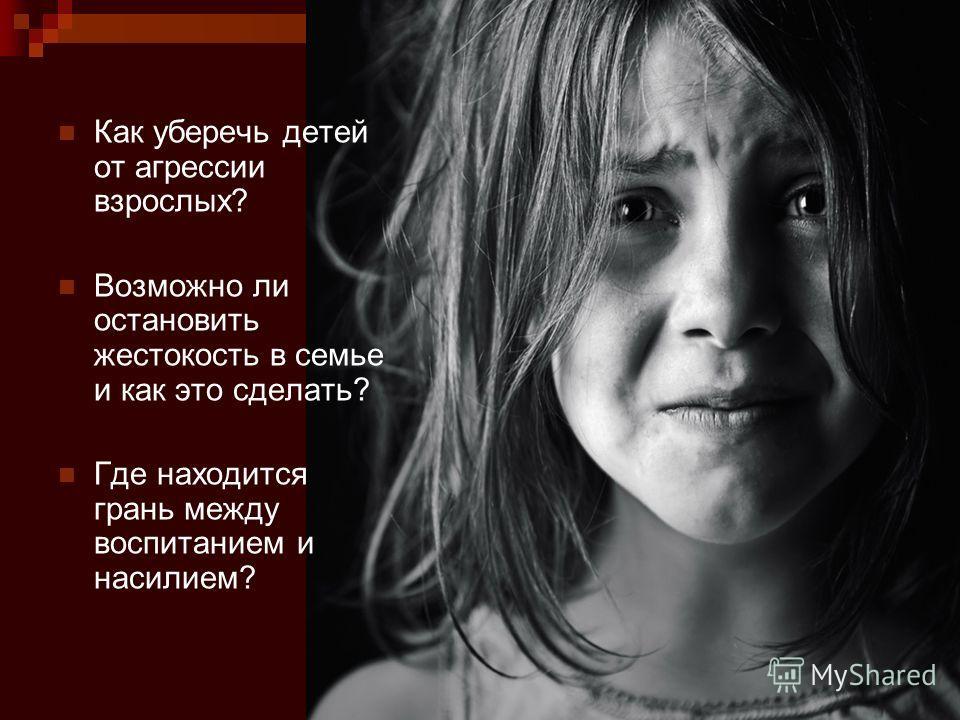 Как уберечь детей от агрессии взрослых? Возможно ли остановить жестокость в семье и как это сделать? Где находится грань между воспитанием и насилием?