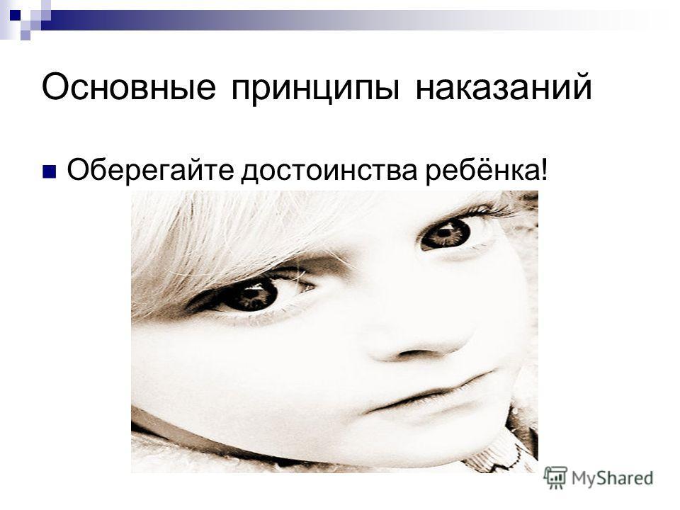 Основные принципы наказаний Оберегайте достоинства ребёнка!