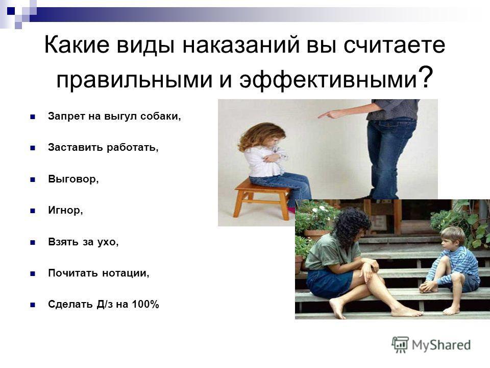 Какие виды наказаний вы считаете правильными и эффективными ? Запрет на выгул собаки, Заставить работать, Выговор, Игнор, Взять за ухо, Почитать нотации, Сделать Д/з на 100%