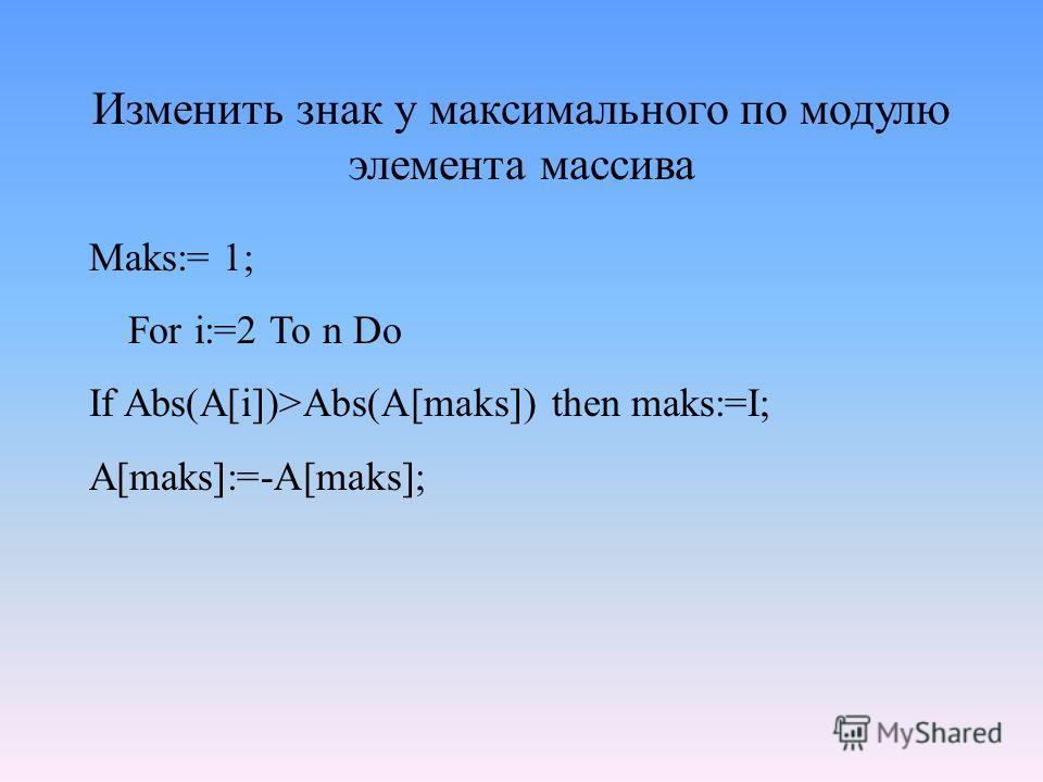 Изменить знак у максимального по модулю элемента массива Maks:= 1; For i:=2 To n Do If Abs(A[i])>Abs(A[maks]) then maks:=I; A[maks]:=-A[maks];