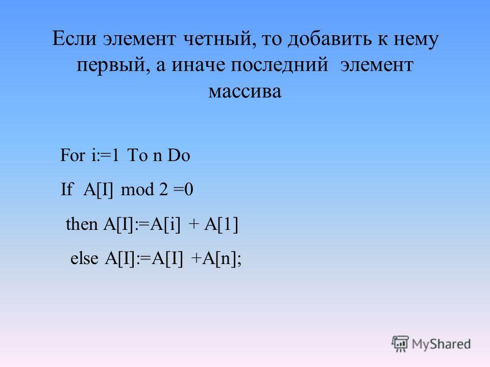 Если элемент четный, то добавить к нему первый, а иначе последний элемент массива For i:=1 To n Do If A[I] mod 2 =0 then A[I]:=A[i] + A[1] else A[I]:=A[I] +A[n];
